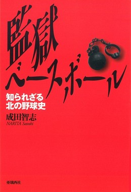 『監獄ベースボール 知られざる北の野球史』(成田智志著 亜璃西社発行)